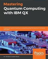 Mastering quantum computing with IBM QX : explore the world of quantum computing using the quantum composer and qiskit