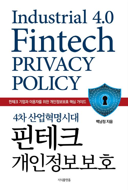 (4차 산업혁명시대) 핀테크 개인정보보호 : 핀테크 기업과 이용자를 위한 개인정보보호 핵심 가이드
