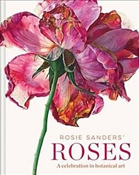 Rosie Sanders' Roses : A celebration in botanical art (Hardcover)