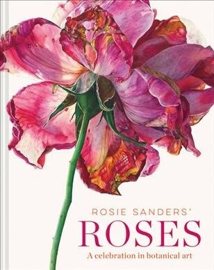 Rosie Sanders Roses : A celebration in botanical art (Hardcover)