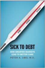 Sick to Debt: How Smarter Markets Lead to Better Care (Hardcover)