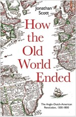 How the Old World Ended: The Anglo-Dutch-American Revolution 1500-1800 (Hardcover)