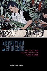 Archiving an Epidemic: Art, Aids, and the Queer Chicanx Avant-Garde (Paperback)
