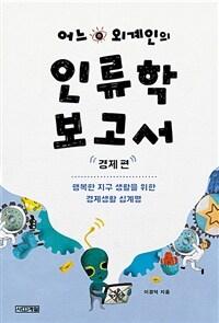 어느 외계인의 인류학 보고서  : 행복한 지구 생활을 위한 경제생활 십계명 : 경제 편
