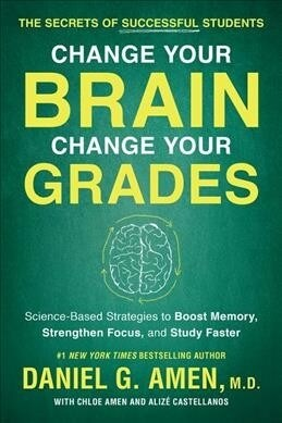 Change Your Brain, Change Your Grades: The Secrets of Successful Students: Science-Based Strategies to Boost Memory, Strengthen Focus, and Study Faste (Paperback)