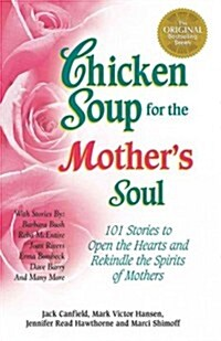 Chicken Soup for the Mothers Soul: Stories to Open the Hearts and Rekindle the Spirits of Mothers (Paperback, Original)