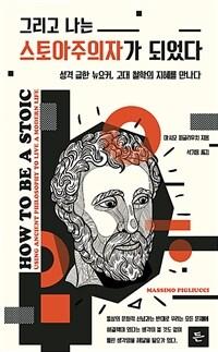 그리고 나는 스토아주의자가 되었다  : 성격 급한 뉴요커, 고대 철학의 지혜를 만나다