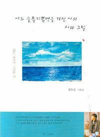 어느 슬픔기쁨병을 가진 이의 시와 그림 : 화진포 바다에 묻은 사랑 : 정유성 시화집