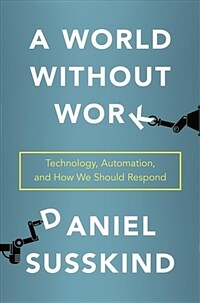 A world without work : technology, automation, and how we should respond / First edition