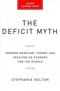 The Deficit Myth: Modern Monetary Theory and the Birth of the People's Economy (Hardcover)