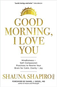 Good Morning, I Love You: Mindfulness and Self-Compassion Practices to Rewire Your Brain for Calm, Clarity, and Joy (Hardcover)