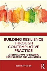 Building resilience through contemplative practice : a field manual for helping professionals and volunteers