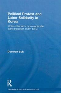 Political protest and labour solidarity in Korea : white-collar labor movements after democratization (1987-1995)