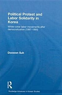 Political Protest and Labor Solidarity in Korea : White-Collar Labor Movements After Democratization (1987-1995) (Hardcover)