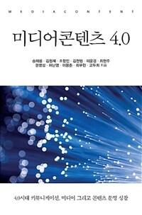 미디어콘텐츠 4.0 : 4.0시대 커뮤니케이션, 미디어 그리고 콘텐츠 문명 성찰