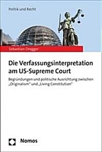 Die Verfassungsinterpretation am US-Supreme Court : Begründungen und politische Ausrichtung zwischen