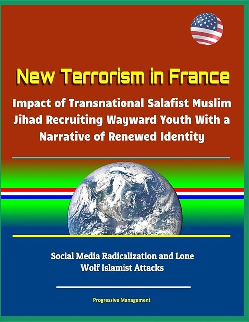 New Terrorism in France - Impact of Transnational Salafist Muslim Jihad Recruiting Wayward Youth With a Narrative of Renewed Identity, Social Media Ra (Paperback)