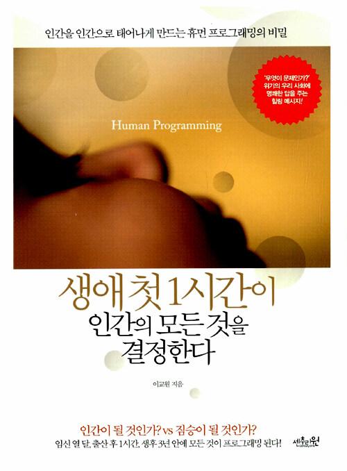 생애 첫 1시간이 인간의 모든 것을 결정한다 : 인간을 인간으로 태어나게 만드는 휴먼 프로그래밍의 비밀