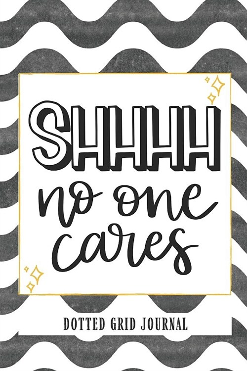 Shhhh No One Cares Dotted Grid Journal: Dotted Grid Notebook Dotted Notebook Journals With Dots Bujo Bullet Journal Notebook Dotted Notebook (Paperback)