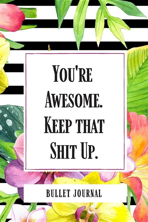Youre Awesome Keep that Shit Up Bullet Journal: Cute Journals With Dots On Pages Bullet Journals Dotted Bullet Journal Notebook Dotted Grid Notebook (Paperback)