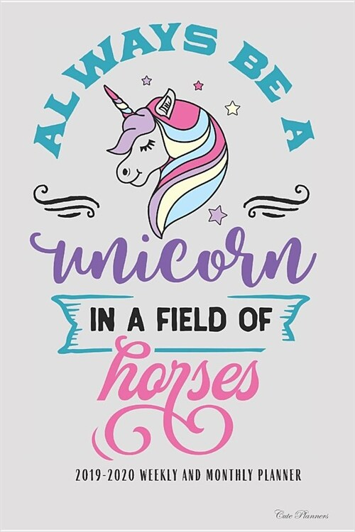 2019-2020 Weekly And Monthly Planner Always Be A Unicorn In A Field Of Horses: Academic Planner Lesson Planner School Planner Academic Organizer 2019- (Paperback)