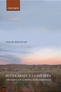 Better Never to Have Been : The Harm of Coming into Existence (Paperback)