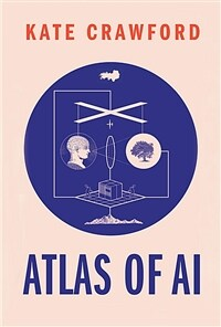 Atlas of AI : power, politics, and the planetary costs of artificial intelligence