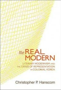 The real modern : literary modernism and the crisis of representation in colonial Korea