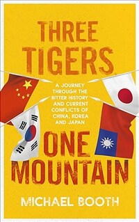 Three Tigers, One Mountain : A Journey through the Bitter History and Current Conflicts of China, Korea and Japan (Paperback)
