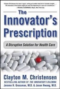 The Innovator's Prescription: A Disruptive Solution for Health Care (Hardcover)