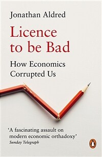 Licence to be Bad : How Economics Corrupted Us (Paperback)