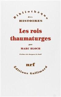 Les rois thaumaturges : étude sur le caractère surnaturel attribué à la puissance royale particulièrement en France et en Angleterre Nouv. ed