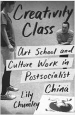 Creativity Class: Art School and Culture Work in Postsocialist China (Paperback)