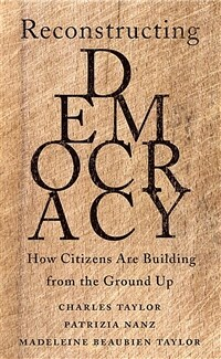 Reconstructing democracy : how citizens are building from the ground up