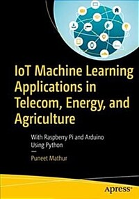 IoT machine learning applications in telecom, energy, and agriculture : with Raspberry Pi and Arduino using Python