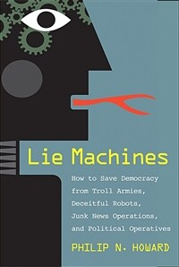 Lie Machines: How to Save Democracy from Troll Armies, Deceitful Robots, Junk News Operations, and Political Operatives (Hardcover)