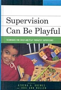 Supervision Can Be Playful: Techniques for Child and Play Therapist Supervisors (Hardcover)