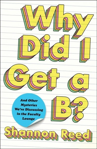 Why Did I Get a B?: And Other Mysteries Were Discussing in the Faculty Lounge (Hardcover)