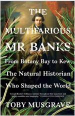 The Multifarious Mr. Banks: From Botany Bay to Kew, the Natural Historian Who Shaped the World (Hardcover)