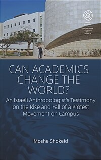 Can academics change the world? : an Israeli anthropologist's testimony on the rise and fall of a protest movement on campus / First edition