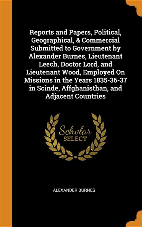 Reports and Papers, Political, Geographical, & Commercial Submitted to Government by Alexander Burnes, Lieutenant Leech, Doctor Lord, and Lieutenant W (Hardcover)