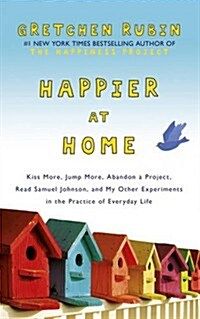 Happier at Home : Kiss More, Jump More, Abandon a Project, Read Samuel Johnson, and My Other Experiments in the Practice of Everyday Life (Paperback)