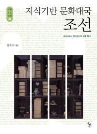 지식기반 문화대국 조선 : 조선사에서 법고창신의 길을 찾다