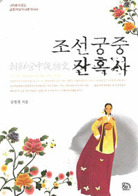 조선궁중 잔혹사 : 나라를 뒤흔든 궁중 여걸의 대중 역사서