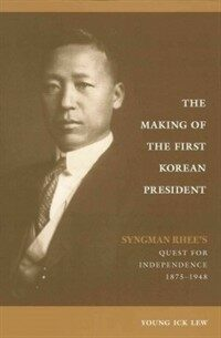 The making of the first Korean president : Syngman Rhee's quest for independence, 1875-1948