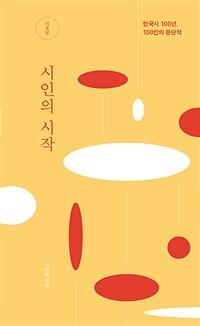 시인의 시작  : 한국시 100년, 100인의 등단작