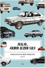 자동차, 시대의 풍경이 되다 : 디자인으로 본 우리 자동차 100년의 역사