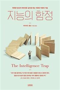 지능의 함정 - 똑똑한 당신이 어리석은 실수를 하는 이유와 지혜의 기술