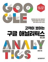 (고객이 보이는) 구글 애널리틱스 : 입문부터 최신 고급 기법까지 실전에 필요한 웹 로그 분석 완벽 설명 & 실습 가이드 / 2판