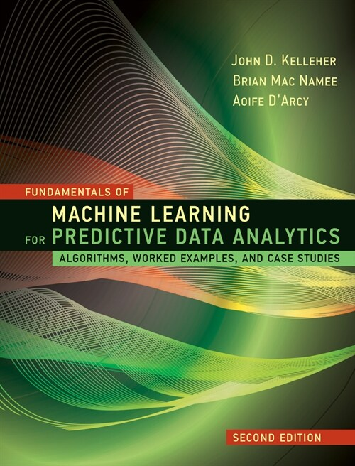 Fundamentals of Machine Learning for Predictive Data Analytics, Second Edition: Algorithms, Worked Examples, and Case Studies (Hardcover)